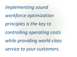 Implementing sound workforce optimization principles is the key to controlling operating costs while providing world-class service to your customers.