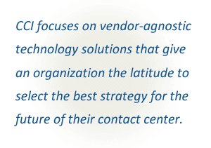 CCI focuses on vendor-neutral technology solutions that give an organization the latitude to select the best strategy for the future of their contact center.